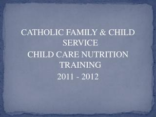 CATHOLIC FAMILY & CHILD SERVICE CHILD CARE NUTRITION TRAINING  2011 - 2012