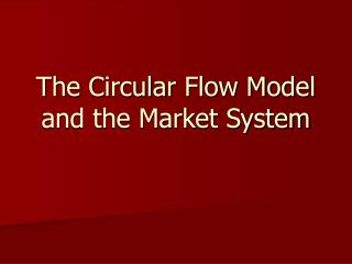 The Circular Flow Model and the Market System