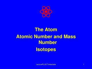 The Atom Atomic Number and Mass Number Isotopes
