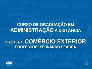 CURSO DE GRADUAÇÃO EM  ADMINISTRAÇÃO  A DISTÂNCIA DISCIPLINA:  COMÉRCIO EXTERIOR