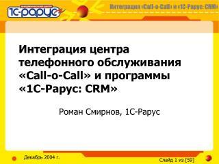 Интеграция центра телефонного обслуживания «Call-o-Call» и программы  «1С-Рарус: CRM»