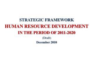 STRATEGIC FRAMEWORK HUMAN RESOURCE DEVELOPMENT  IN THE PERIOD OF 2011-2020 (Draft) December 2010