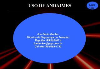 Joe Paulo Becker Técnico de Segurança no Trabalho Reg.Mte. RS/002407.4 joebecker@pop.br