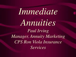 Immediate Annuities Paul Irving Manager, Annuity Marketing CPS Ron Viola Insurance Services