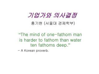 기업가와 의사결정 홍기현  ( 서울대 경제학부 )