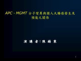 APC 、 MGMT 分子變異與國人大腸癌發生及預後之關係 演  講  者:陳  錫  秉