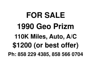 FOR SALE 1990 Geo Prizm 110K Miles, Auto, A/C $1200 (or best offer) Ph: 858 229 4385, 858 566 0704