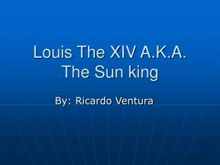 Louis The XIV A.K.A. The Sun king