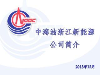 中海油浙江新能源 公司简介 2013 年 12 月
