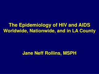 The Epidemiology of HIV and AIDS Worldwide, Nationwide, and in LA County Jane Neff Rollins, MSPH