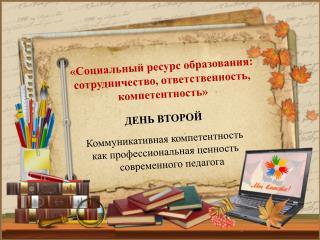 ДЕНЬ ВТОРОЙ Коммуникативная компетентность  как профессиональная ценность современного педагога