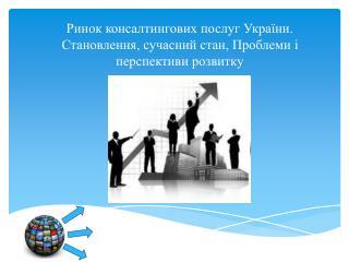 Ринок консалтингових послуг України. Становлення, сучасний стан, Проблеми і перспективи розвитку