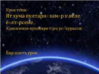 Урок теми: Ят хума пултарн= хам=р х\веле, ё=лт=рсене… (Союзсемпе пуплевре т\р\с ус= курасси)