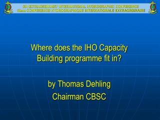 Where does the IHO Capacity Building  programme  fit in? by Thomas  Dehling Chairman CBSC