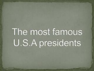 The  most  famous  U.S.A  presidents