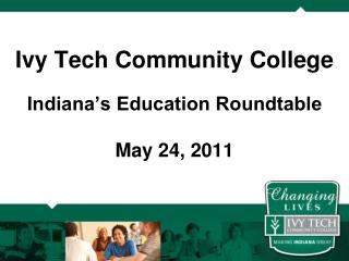 Ivy Tech Community College Indiana's Education Roundtable May 24, 2011