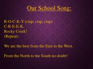 Our School Song: R-O-C-K-Y (clap, clap, clap) C-R-E-E-K.   Rocky Creek!    (Repeat)