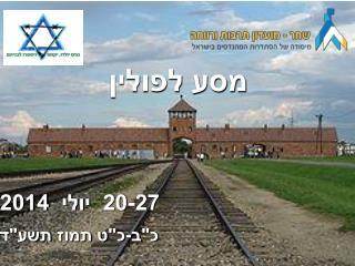 """מסע לפולין 20-27  יולי  2014 כ""""ב-כ""""ט תמוז  תשע""""ד"""