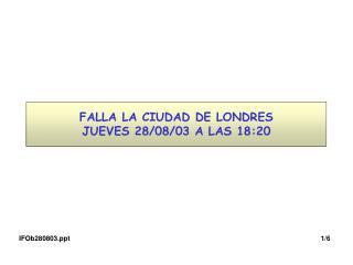 FALLA LA CIUDAD DE LONDRES JUEVES 28/08/03 A LAS 18:20