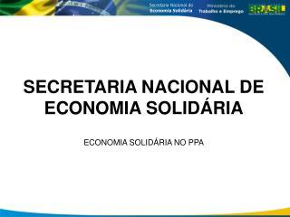 SECRETARIA NACIONAL DE ECONOMIA SOLIDÁRIA ECONOMIA SOLIDÁRIA NO PPA