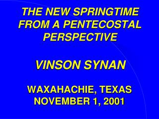 THE NEW SPRINGTIME FROM A PENTECOSTAL PERSPECTIVE VINSON SYNAN WAXAHACHIE, TEXAS NOVEMBER 1, 2001