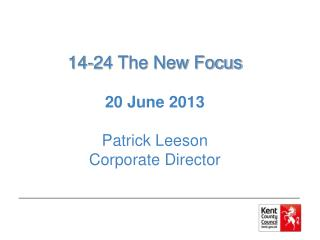 14-24 The New Focus 20 June 2013 Patrick Leeson Corporate Director