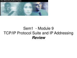 Sem1  - Module 9 TCP/IP Protocol Suite and IP Addressing Review