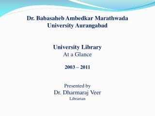 Dr. Babasaheb Ambedkar Marathwada University Aurangabad University Library At a Glance 2003 – 2011