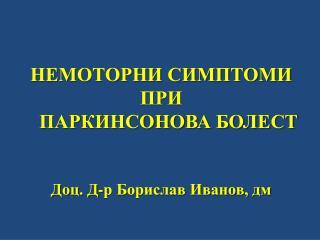 НЕМОТОРНИ СИМПТОМИ  ПРИ  ПАРКИНСОНОВА БОЛЕСТ Доц. Д-р Борислав Иванов, дм