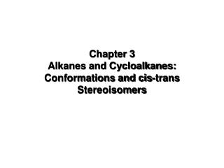 Chapter 3 Alkanes and Cycloalkanes: Conformations and cis-trans Stereoisomers