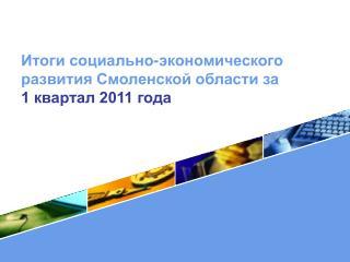 Итоги социально-экономического развития Смоленской области за  1 квартал 2011 года