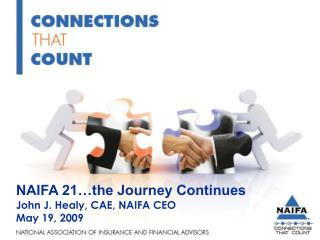 NAIFA 21…the Journey Continues John J. Healy, CAE, NAIFA CEO May 19, 2009