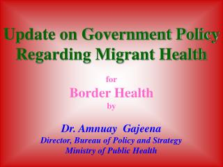Update on Government Policy Regarding Migrant Health for Border Health by Dr. Amnuay  Gajeena