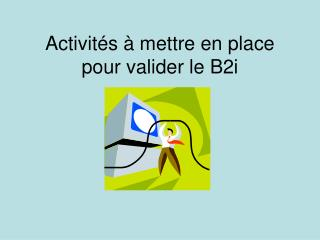 Activit s   mettre en place pour valider le B2i
