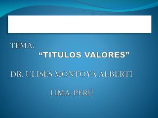 "TEMA:              ""TITULOS VALORES"" DR. ULISES MONTOYA ALBERTI       LIMA-PERÚ"