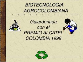 BIOTECNOLOGIA      AGROCOLOMBIANA  Galardonada con el PREMIO ALCATEL  COLOMBIA 1999      .