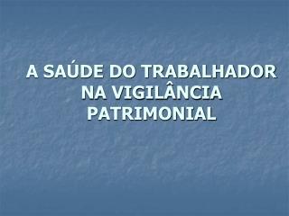 A SA DE DO TRABALHADOR NA VIGIL NCIA PATRIMONIAL