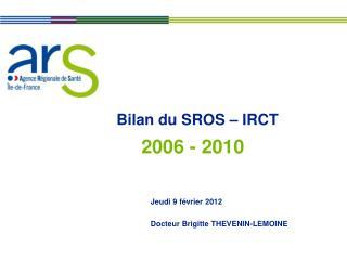 Bilan du SROS – IRCT Jeudi 9 février 2012 Docteur Brigitte THEVENIN-LEMOINE