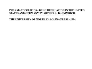 PHARMACOPOLITICS - DRUG REGULATION IN THE UNITED STATES AND GERMANY BY ARTHUR A. DAEMMRICH  THE UNIVERSITY OF NORTH CARO