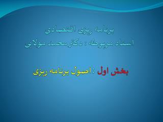 برنامه ریزی اقتصادی استاد مربوطه : دکتر محمد مولایی اصول برنامه ریزی :  بخش اول