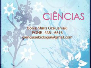 Sônia  Maris Czelusniaki FONE: 3351-6616 cienciasebiologia@gmail