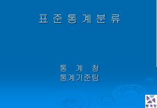 표 준 통 계 분 류 통   계   청  통계기준팀