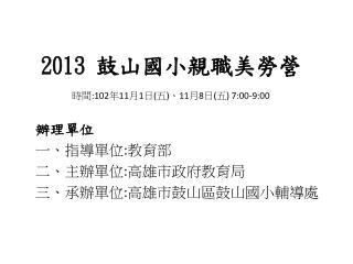 2013  鼓山國小親 職 美勞營 時間 :102 年 11 月 1 日 ( 五 ) 、 11 月 8 日 ( 五 ) 7:00-9:00