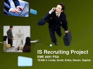 IS Recruiting Project EME 6691 PSA TEAM 3: Linda; Scott; Erika; Devan; Sophia
