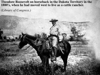 Theodore Roosevelt on horseback in the Dakota Territory in the 1880s, when he had moved west to live as a cattle rancher