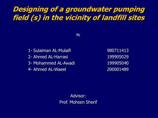 Designing of a groundwater pumping field s in the vicinity of landfill sites  By  1- Sulaiman AL-Mulaifi   980711413 2-