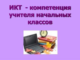 ИКТ  - компетенция учителя начальных классов