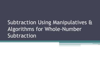 Subtraction Using Manipulatives & Algorithms for Whole-Number Subtraction