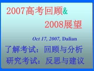 2007 高考回顾 &       2008 展望 Oct 17, 2007,  Dalian 了解考试:回顾与分析  研究考试:反思与建议