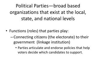 Political Parties—broad based organizations that exist at the local, state, and national levels